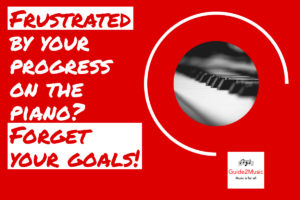 Frustrated by your progress on the piano? forget your goals!