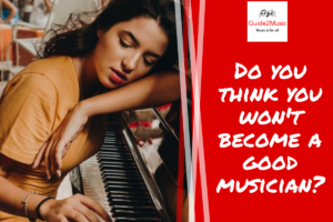 Do you think you won't become a good musician?